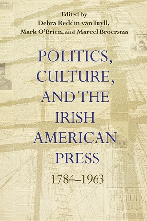 Politics, Culture, and the Irish American Press, 1784-1963
